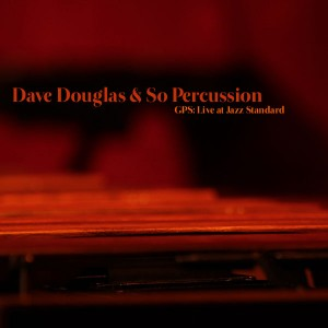 Dave Douglas & So Percussion, GPS: Live at Jazz Standard